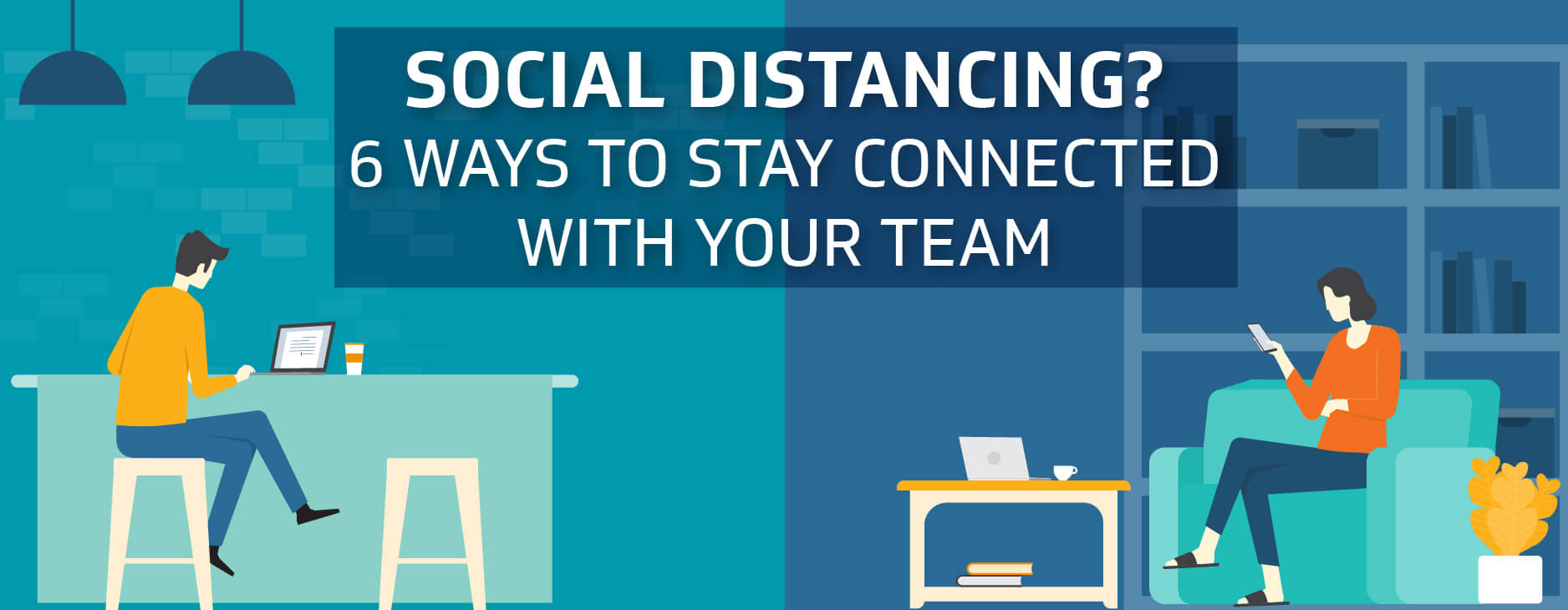 Social Distancing? 6 Ways to Stay Connected With Your Team