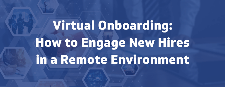 Virtual Onboarding: How to Engage New Hires in a Remote Environment