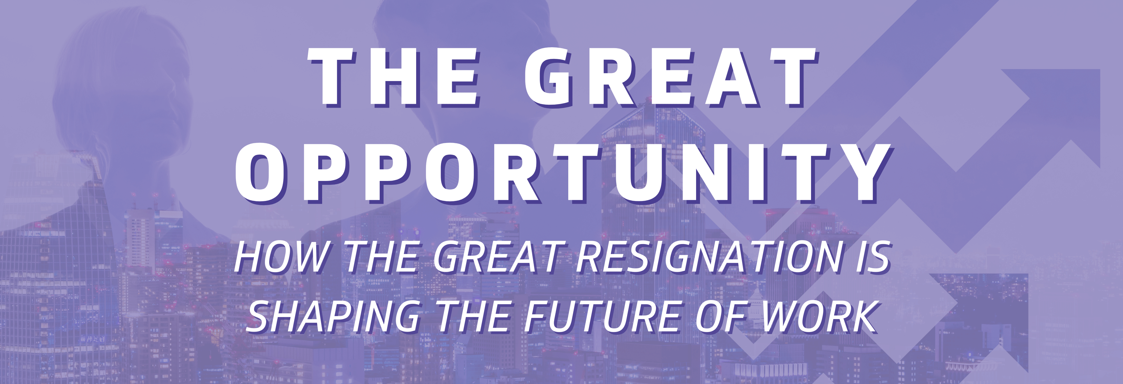 The Great Opportunity: How the Great Resignation is Shaping the Future of Work